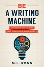 Be a Writing Machine - Write Faster and Smarter, Beat Writer's Block, and Be Prolific