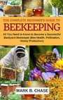 The Complete Beginner's Guide to Beekeeping - All You Need to Know to Become a Successful Backyard Beekeeper (Bee Health, Pollination, Honey Production)