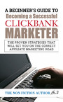 A Beginner's Guide to Becoming a Successful Clickbank Marketer - The Proven Strategies that will set You on the Correct Affiliate