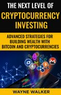 The Next Level Of Cryptocurrency Investing - Advanced Strategies For Building Wealth With Bitcoin And Cryptocurrencies