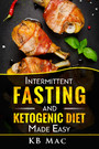 Intermittent Fasting and Ketogenic Diet Made Easy - How to Lose Weight and Fat Fast and Safe and Keto Meal Plan