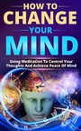 How To Change Your Mind - Using Meditation To Control Your Thoughts And Achieve Piece Of Mind