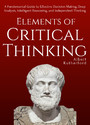 Elements of Critical Thinking - A Fundamental Guide to Effective Decision Making, Deep Analysis, Intelligent Reasoning, and Independent Thinking