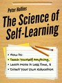 The Science of Self-Learning - How to Teach Yourself Anything, Learn More in Less Time, and Direct Your Own Education