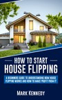 How to Start House Flipping - A Beginners Guide to Understanding How House Flipping Works and How to Make Profit from It