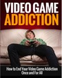 Video Game Addiction - How to End Your Video Game Addiction Once and For All