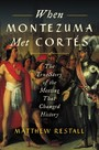 When Montezuma Met Cortes - The True Story of the Meeting that Changed History