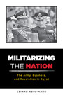 Militarizing the Nation - The Army, Business, and Revolution in Egypt