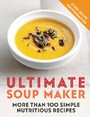 Ultimate Soup Maker - More than 100 simple, nutritious recipes