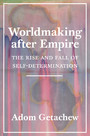 Worldmaking after Empire - The Rise and Fall of Self-Determination