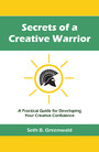 Secrets of a Creative Warrior - A Practical Guide for Developing Your Creative Confidence