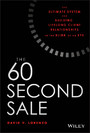 The 60 Second Sale - The Ultimate System for Building Lifelong Client Relationships in the Blink of an Eye