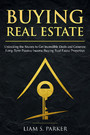 Buying Real Estate - Unlocking the Secrets to Get Incredible Deals and Generate Long-Term Passive Income Buying Real Estate Properties