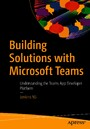 Building Solutions with Microsoft Teams - Understanding the Teams App Developer Platform