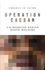 Operation Caesar - At the Heart of the Syrian Death Machine