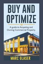 Buy and Optimize - A Guide to Acquiring and Owning Commercial Property
