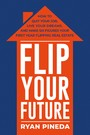 Flip Your Future - How to Quit Your Job, Live Your Dreams, And Make Six Figures Your First Year Flipping Real Estate