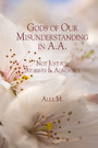 Gods of Our Misunderstanding in A.A. - Not Just for Atheists & Agnosticj