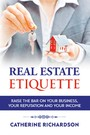 Real Estate Etiquette - Raise The Bar on Your Business, Your Reputation and Your Income
