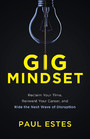 Gig Mindset - Reclaim Your Time, Reinvent Your Career, and Ride the Next Wave of Disrupt