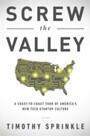 Screw the Valley - A Coast-to-Coast Tour of America's New Tech Startup Culture: New York, Boulder, Austin, Raleigh, Detroit, Las Vegas, Kansas City