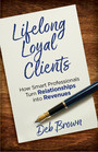 Lifelong Loyal Clients - How Smart Professionals Turn Relationships into Revenues