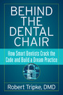 Behind the Dental Chair - How Smart Dentists Crack the Code and Build a Dream Practice
