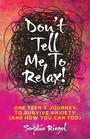 Don't Tell Me to Relax! - One Teen's Journey to Survive Anxiety (And How You Can Too)