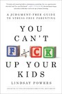 You Can't F*ck Up Your Kids - A Judgment-Free Guide to Stress-Free Parenting