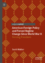 American Foreign Policy and Forced Regime Change Since World War II - Forcing Freedom