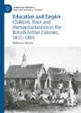 Education and Empire - Children, Race and Humanitarianism in the British Settler Colonies, 1833-1880
