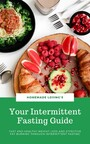Your Intermittent Fasting Guide - Fast And Healthy Weight Loss And Effective Fat Burning Through Intermittent Fasting (Ultimate Fasting Guide)