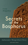 Secrets of the Bosphorus: Ambassador Morgenthau's Story (Illustrated Edition) - First Hand Account of the Armenian Genocide and the Exodus of Greeks