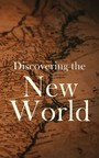 Discovering the New World - Biographies, Historical Documents, Journals & Letters of the Greatest Explorers of North America