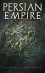 Persian Empire - Illustrated Edition: Conquests in Mesopotamia and Egypt, Wars Against Ancient Greece, The Great Emperors: Cyrus the Great, Darius I and Xerxes I