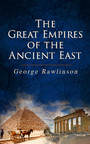 The Great Empires of the Ancient East - Egypt, Phoenicia, The Kings of Israel and Judah, Babylon, Parthia, Chaldea, Assyria, Media, Persia, Sasanian Empire & The History of Herodotus