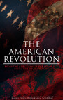 The American Revolution: From the Rejection of the Stamp Act Until the Final Victory - Complete History of the Uprising; Including Key Speeches and Documents of the Epoch: First Charter of Virginia, Mayflower Compact, The Stamp Act, Continental Asso