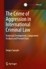 The Crime of Aggression in International Criminal Law - Historical Development, Comparative Analysis and Present State