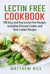 Lectin Free Cookbook - 100 Easy and Fast Lectin Free Recipes to Prevent Autoimmune and Inflammation Diseases, including Recipes for Pressure Cooker, Slow Cooker and Kid-Friendly