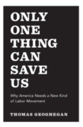 Only One Thing Can Save Us - Why America Needs a New Kind of Labor Movement